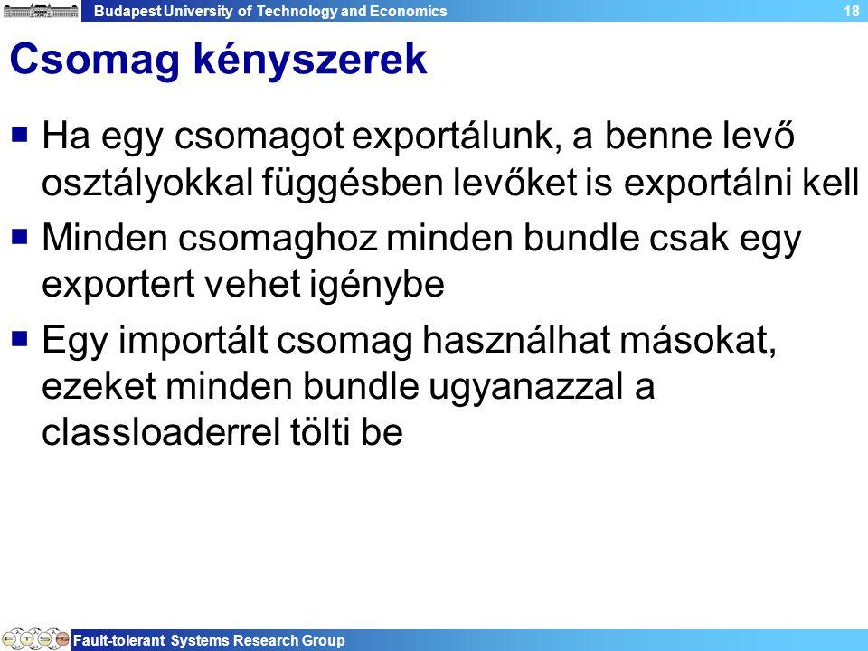 Budapest University of Technology and Economics Fault-tolerant Systems Research Group 18 Csomag kényszerek  Ha egy csomagot exportálunk, a benne levő osztályokkal függésben levőket is exportálni kell  Minden csomaghoz minden bundle csak egy exportert vehet igénybe  Egy importált csomag használhat másokat, ezeket minden bundle ugyanazzal a classloaderrel tölti be