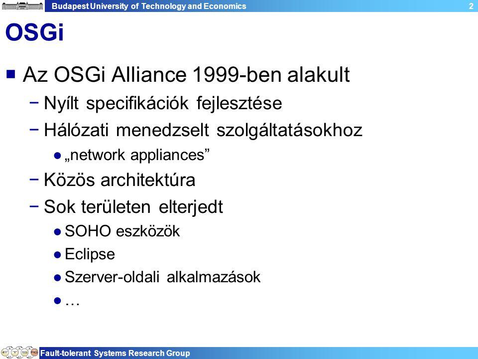 """Budapest University of Technology and Economics Fault-tolerant Systems Research Group 2 OSGi  Az OSGi Alliance 1999-ben alakult −Nyílt specifikációk fejlesztése −Hálózati menedzselt szolgáltatásokhoz ●""""network appliances −Közös architektúra −Sok területen elterjedt ●SOHO eszközök ●Eclipse ●Szerver-oldali alkalmazások ●…"""