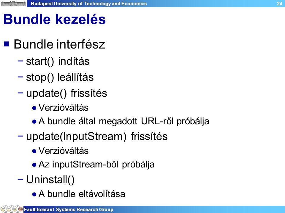 Budapest University of Technology and Economics Fault-tolerant Systems Research Group 24 Bundle kezelés  Bundle interfész −start() indítás −stop() leállítás −update() frissítés ●Verzióváltás ●A bundle által megadott URL-ről próbálja −update(InputStream) frissítés ●Verzióváltás ●Az inputStream-ből próbálja −Uninstall() ●A bundle eltávolítása