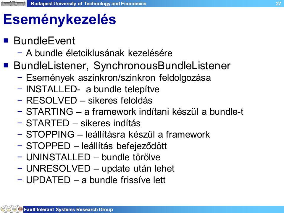 Budapest University of Technology and Economics Fault-tolerant Systems Research Group 27 Eseménykezelés  BundleEvent −A bundle életciklusának kezelésére  BundleListener, SynchronousBundleListener −Események aszinkron/szinkron feldolgozása −INSTALLED- a bundle telepítve −RESOLVED – sikeres feloldás −STARTING – a framework indítani készül a bundle-t −STARTED – sikeres indítás −STOPPING – leállításra készül a framework −STOPPED – leállítás befejeződött −UNINSTALLED – bundle törölve −UNRESOLVED – update után lehet −UPDATED – a bundle frissíve lett