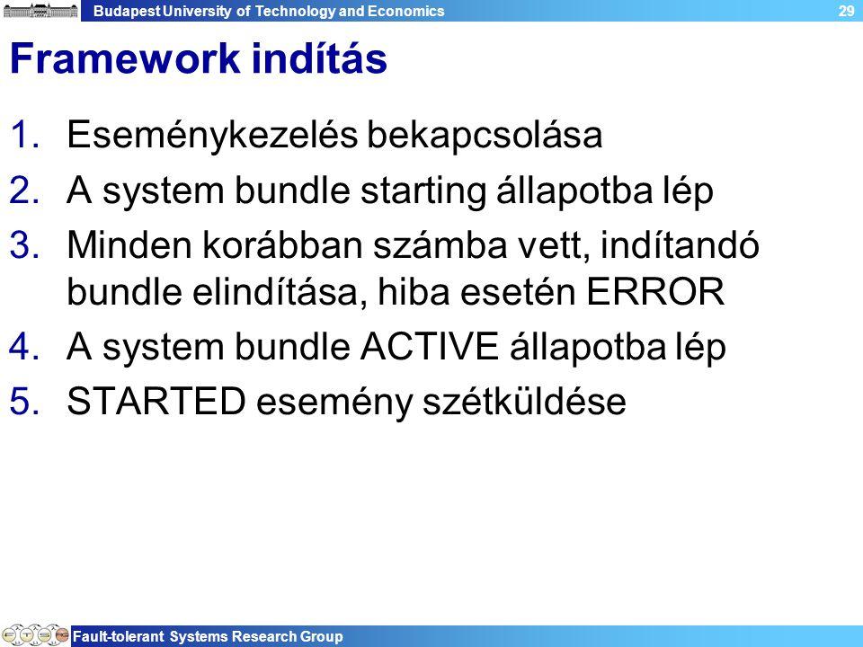 Budapest University of Technology and Economics Fault-tolerant Systems Research Group 29 Framework indítás 1.Eseménykezelés bekapcsolása 2.A system bundle starting állapotba lép 3.Minden korábban számba vett, indítandó bundle elindítása, hiba esetén ERROR 4.A system bundle ACTIVE állapotba lép 5.STARTED esemény szétküldése