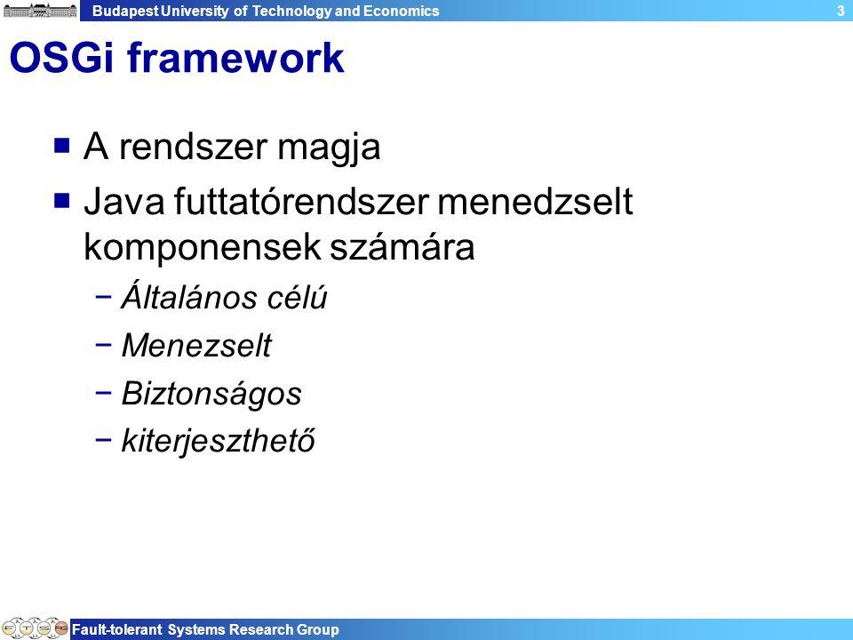 Budapest University of Technology and Economics Fault-tolerant Systems Research Group 3 OSGi framework  A rendszer magja  Java futtatórendszer menedzselt komponensek számára −Általános célú −Menezselt −Biztonságos −kiterjeszthető