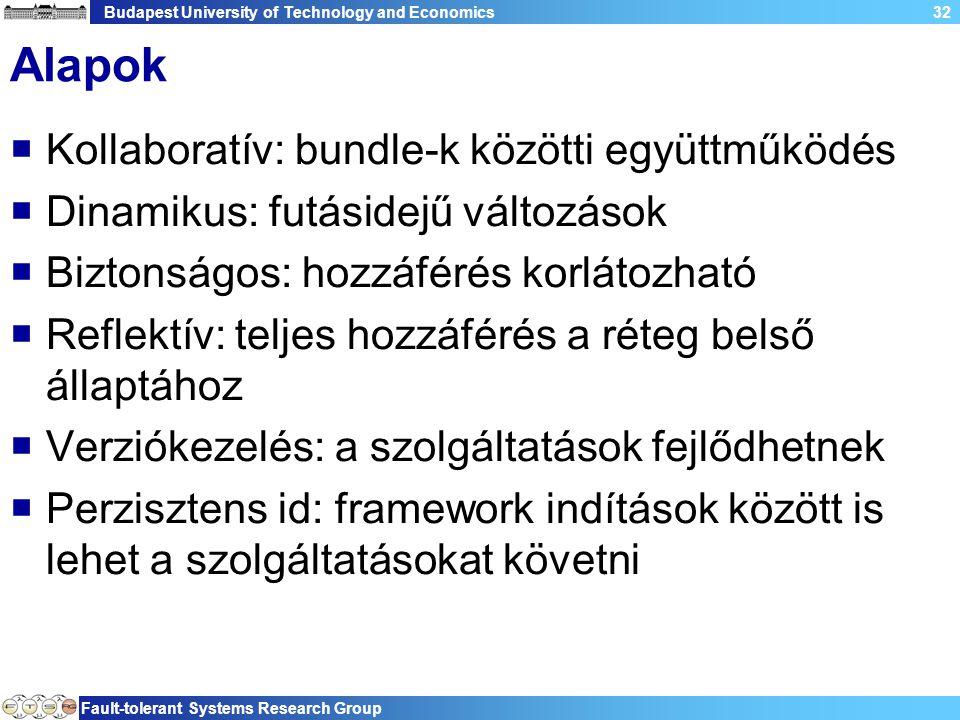 Budapest University of Technology and Economics Fault-tolerant Systems Research Group 32 Alapok  Kollaboratív: bundle-k közötti együttműködés  Dinamikus: futásidejű változások  Biztonságos: hozzáférés korlátozható  Reflektív: teljes hozzáférés a réteg belső állaptához  Verziókezelés: a szolgáltatások fejlődhetnek  Perzisztens id: framework indítások között is lehet a szolgáltatásokat követni
