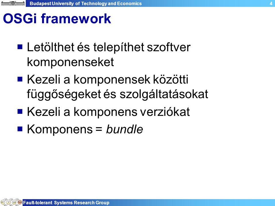Budapest University of Technology and Economics Fault-tolerant Systems Research Group 4 OSGi framework  Letölthet és telepíthet szoftver komponenseket  Kezeli a komponensek közötti függőségeket és szolgáltatásokat  Kezeli a komponens verziókat  Komponens = bundle