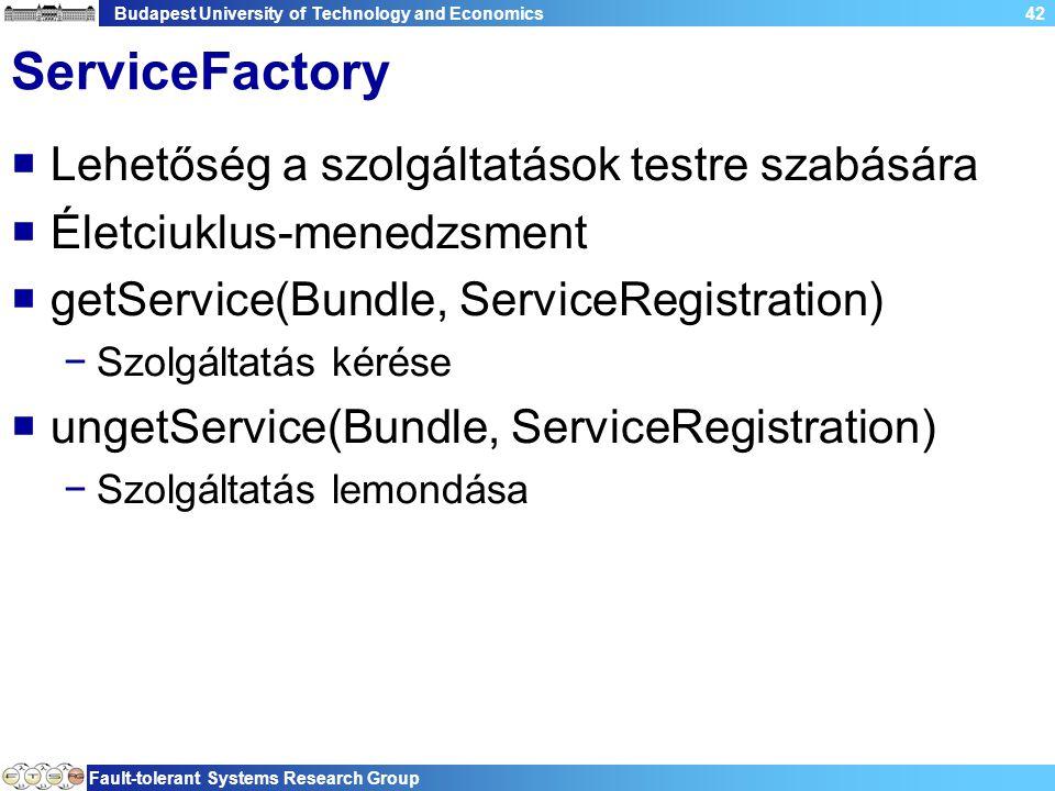 Budapest University of Technology and Economics Fault-tolerant Systems Research Group 42 ServiceFactory  Lehetőség a szolgáltatások testre szabására  Életciuklus-menedzsment  getService(Bundle, ServiceRegistration) −Szolgáltatás kérése  ungetService(Bundle, ServiceRegistration) −Szolgáltatás lemondása