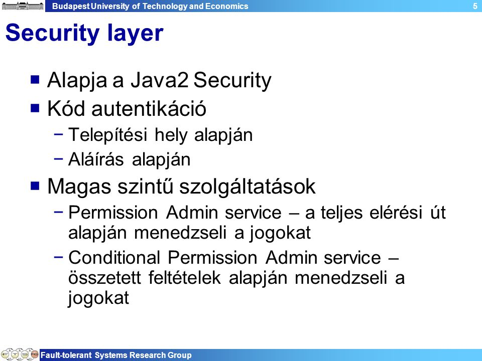 Budapest University of Technology and Economics Fault-tolerant Systems Research Group 5 Security layer  Alapja a Java2 Security  Kód autentikáció −T
