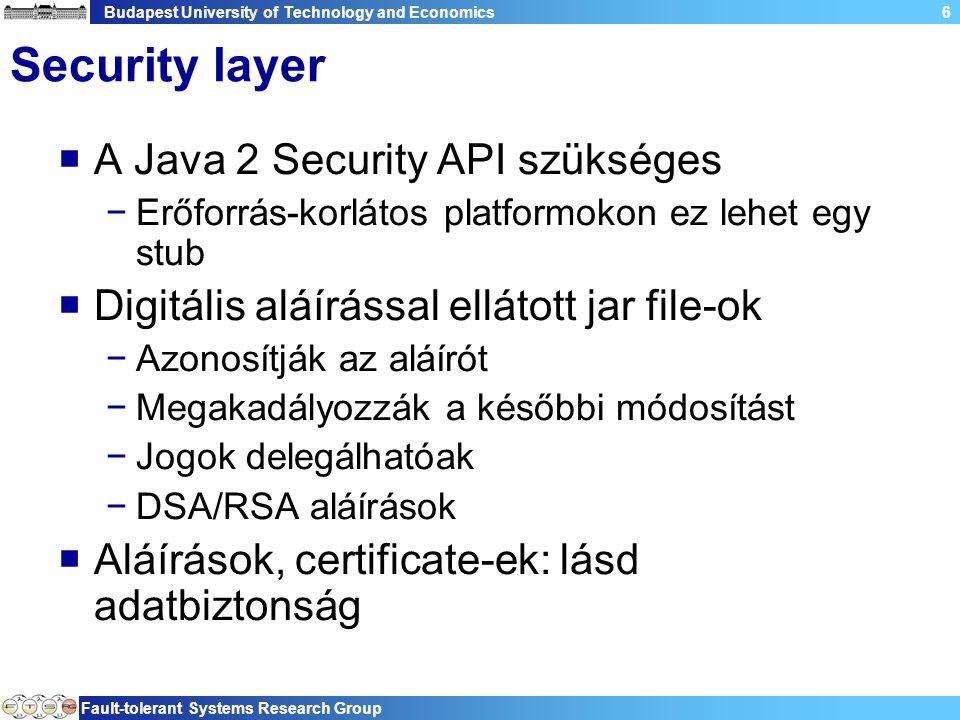 Budapest University of Technology and Economics Fault-tolerant Systems Research Group 6 Security layer  A Java 2 Security API szükséges −Erőforrás-korlátos platformokon ez lehet egy stub  Digitális aláírással ellátott jar file-ok −Azonosítják az aláírót −Megakadályozzák a későbbi módosítást −Jogok delegálhatóak −DSA/RSA aláírások  Aláírások, certificate-ek: lásd adatbiztonság