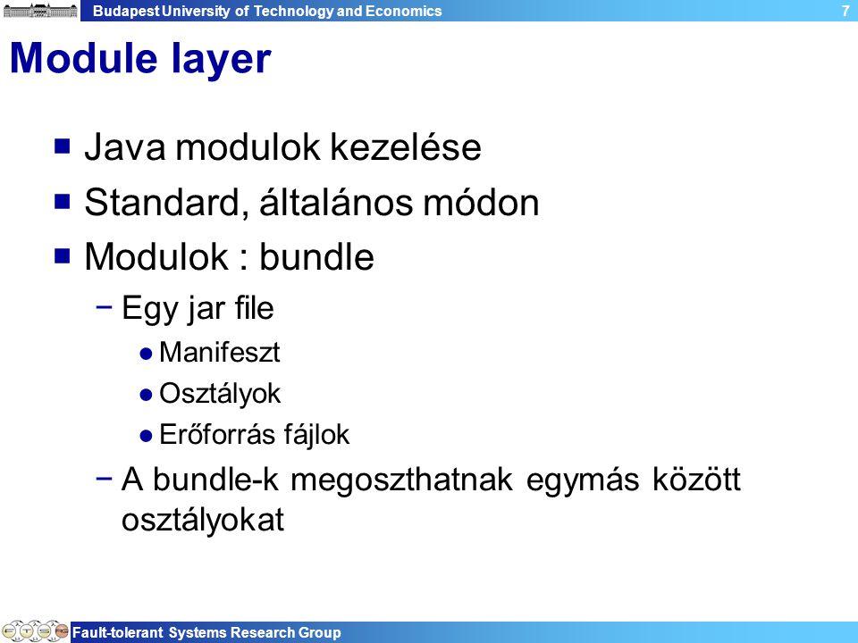 Budapest University of Technology and Economics Fault-tolerant Systems Research Group 7 Module layer  Java modulok kezelése  Standard, általános módon  Modulok : bundle −Egy jar file ●Manifeszt ●Osztályok ●Erőforrás fájlok −A bundle-k megoszthatnak egymás között osztályokat