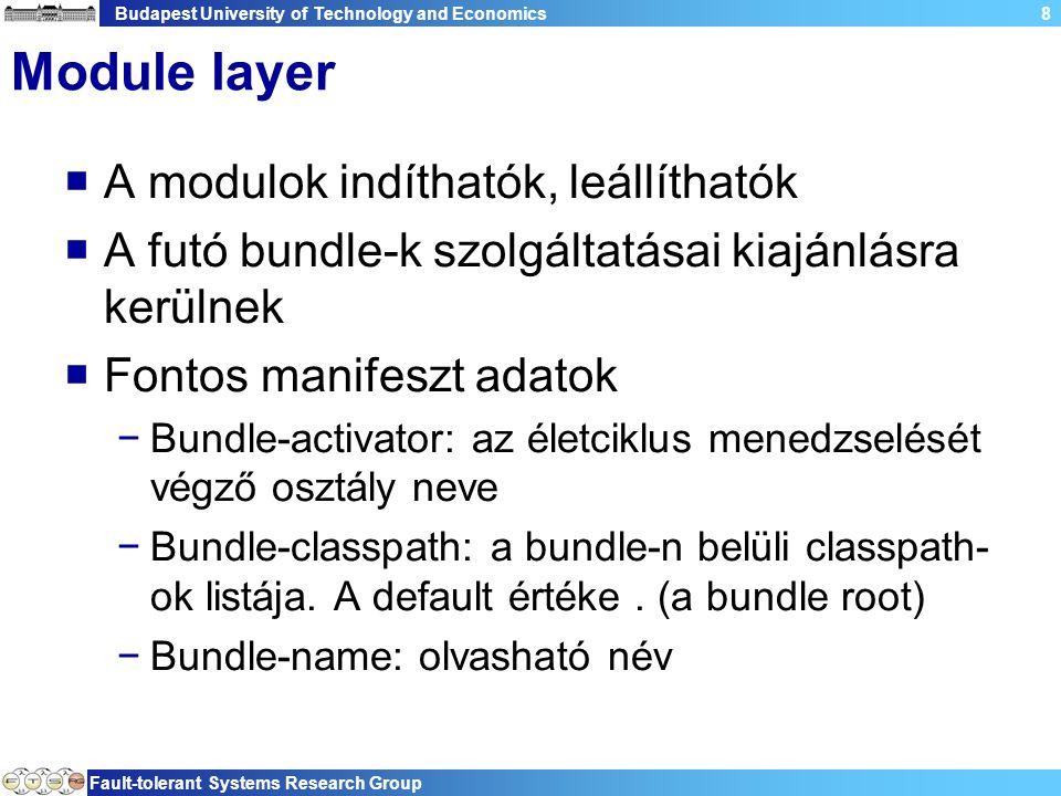 Budapest University of Technology and Economics Fault-tolerant Systems Research Group 8 Module layer  A modulok indíthatók, leállíthatók  A futó bundle-k szolgáltatásai kiajánlásra kerülnek  Fontos manifeszt adatok −Bundle-activator: az életciklus menedzselését végző osztály neve −Bundle-classpath: a bundle-n belüli classpath- ok listája.
