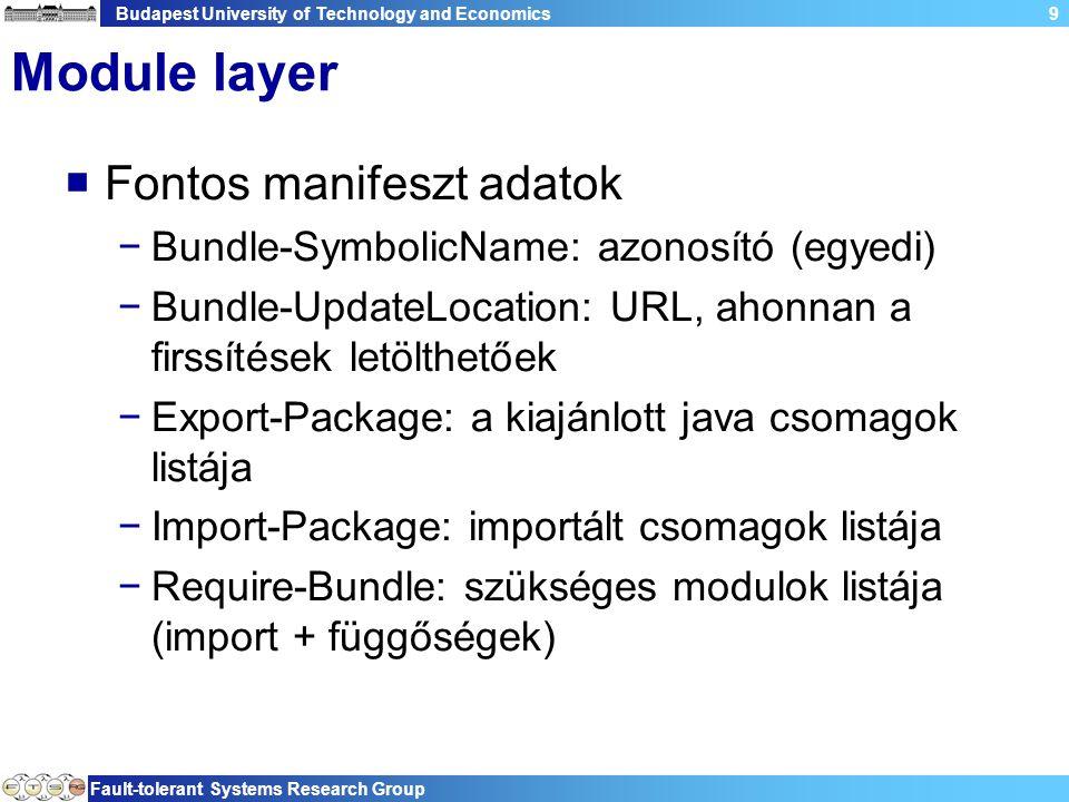 Budapest University of Technology and Economics Fault-tolerant Systems Research Group 9 Module layer  Fontos manifeszt adatok −Bundle-SymbolicName: azonosító (egyedi) −Bundle-UpdateLocation: URL, ahonnan a firssítések letölthetőek −Export-Package: a kiajánlott java csomagok listája −Import-Package: importált csomagok listája −Require-Bundle: szükséges modulok listája (import + függőségek)