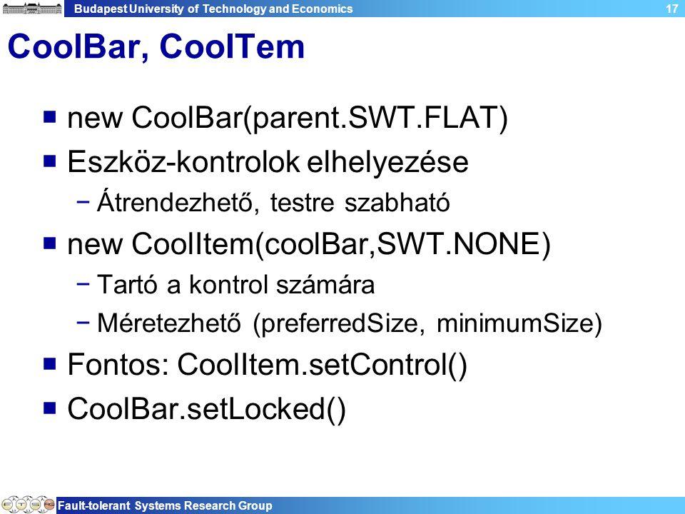 Budapest University of Technology and Economics Fault-tolerant Systems Research Group 17 CoolBar, CooITem  new CoolBar(parent.SWT.FLAT)  Eszköz-kontrolok elhelyezése −Átrendezhető, testre szabható  new CoolItem(coolBar,SWT.NONE) −Tartó a kontrol számára −Méretezhető (preferredSize, minimumSize)  Fontos: CoolItem.setControl()  CoolBar.setLocked()