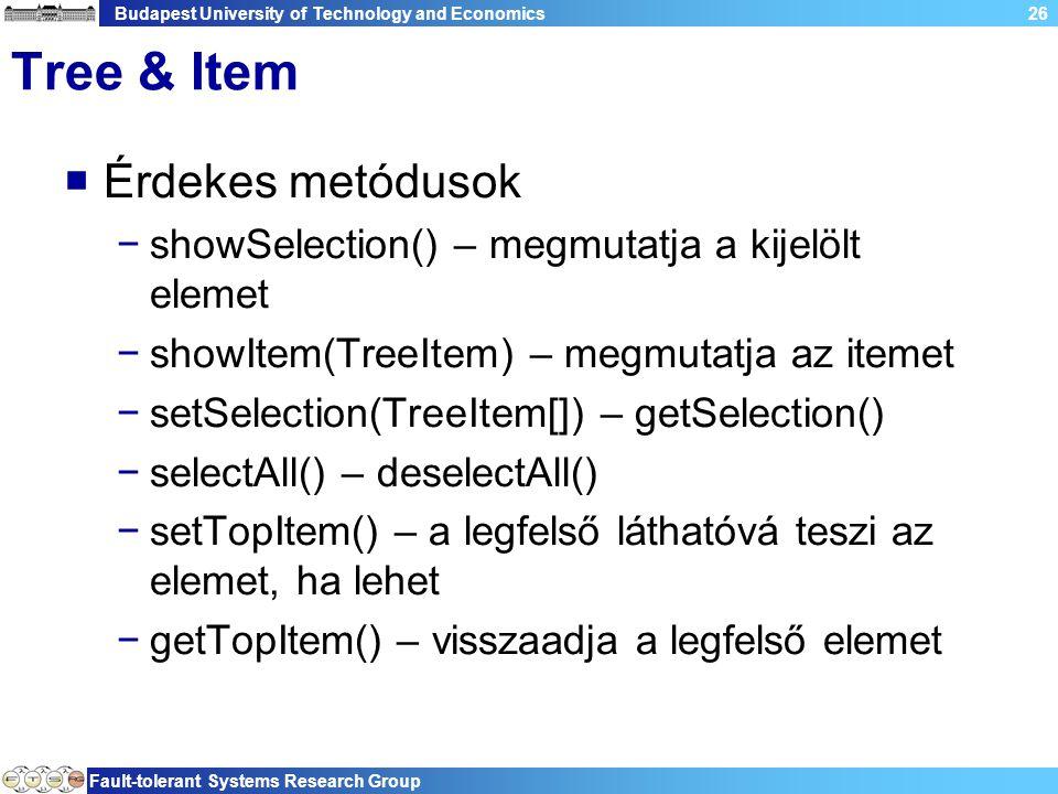 Budapest University of Technology and Economics Fault-tolerant Systems Research Group 26 Tree & Item  Érdekes metódusok −showSelection() – megmutatja a kijelölt elemet −showItem(TreeItem) – megmutatja az itemet −setSelection(TreeItem[]) – getSelection() −selectAll() – deselectAll() −setTopItem() – a legfelső láthatóvá teszi az elemet, ha lehet −getTopItem() – visszaadja a legfelső elemet