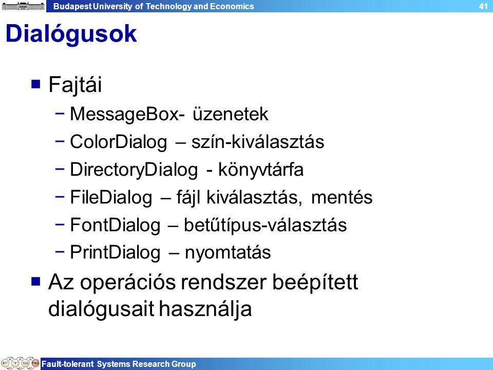 Budapest University of Technology and Economics Fault-tolerant Systems Research Group 41 Dialógusok  Fajtái −MessageBox- üzenetek −ColorDialog – szín-kiválasztás −DirectoryDialog - könyvtárfa −FileDialog – fájl kiválasztás, mentés −FontDialog – betűtípus-választás −PrintDialog – nyomtatás  Az operációs rendszer beépített dialógusait használja