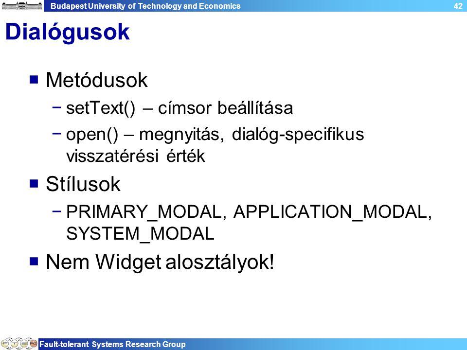 Budapest University of Technology and Economics Fault-tolerant Systems Research Group 42 Dialógusok  Metódusok −setText() – címsor beállítása −open() – megnyitás, dialóg-specifikus visszatérési érték  Stílusok −PRIMARY_MODAL, APPLICATION_MODAL, SYSTEM_MODAL  Nem Widget alosztályok!