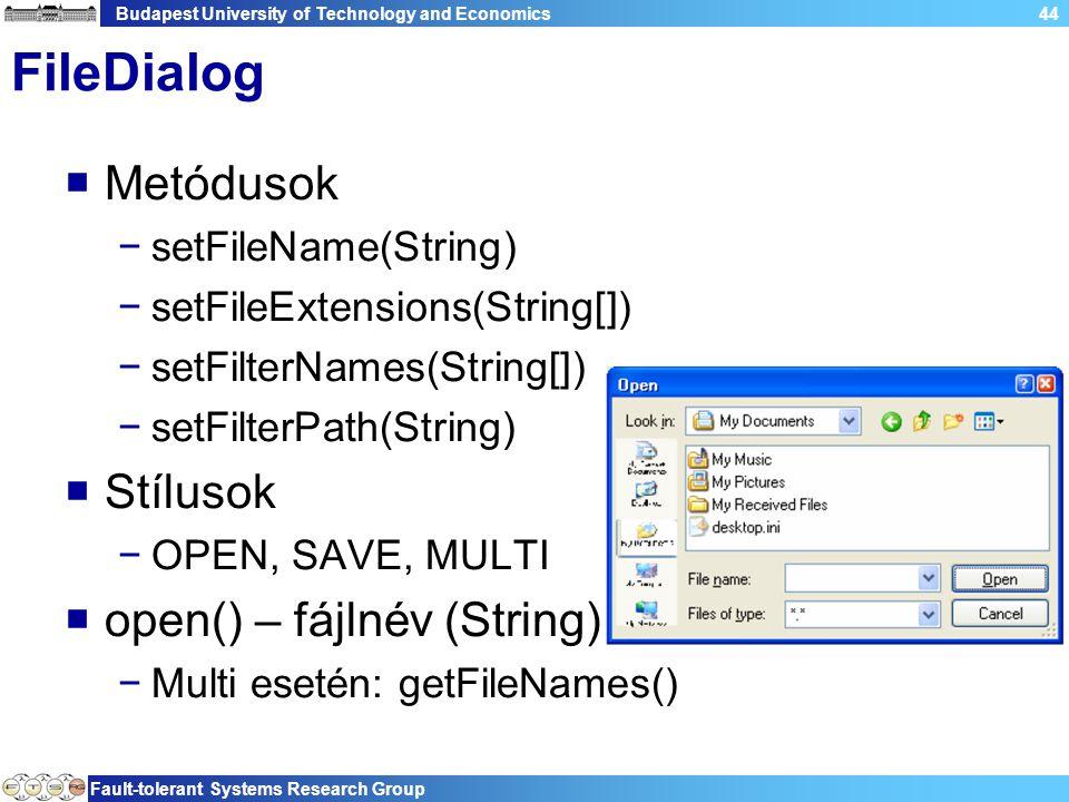 Budapest University of Technology and Economics Fault-tolerant Systems Research Group 44 FileDialog  Metódusok −setFileName(String) −setFileExtensions(String[]) −setFilterNames(String[]) −setFilterPath(String)  Stílusok −OPEN, SAVE, MULTI  open() – fájlnév (String) −Multi esetén: getFileNames()