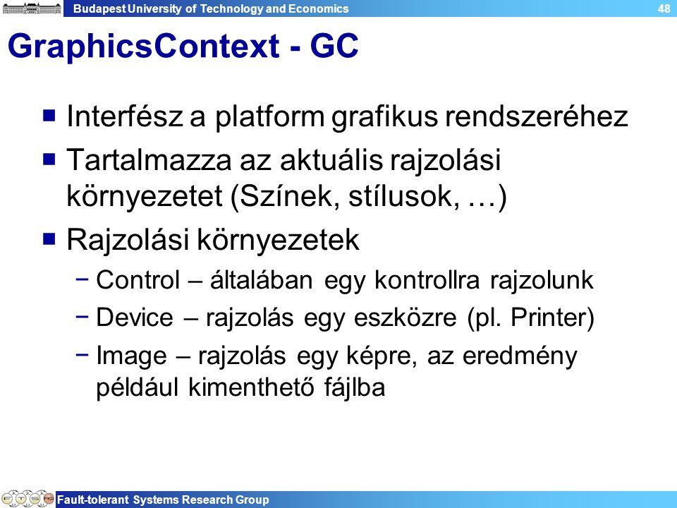 Budapest University of Technology and Economics Fault-tolerant Systems Research Group 48 GraphicsContext - GC  Interfész a platform grafikus rendszeréhez  Tartalmazza az aktuális rajzolási környezetet (Színek, stílusok, …)  Rajzolási környezetek −Control – általában egy kontrollra rajzolunk −Device – rajzolás egy eszközre (pl.