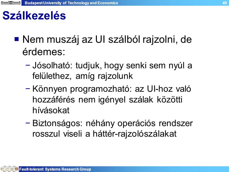Budapest University of Technology and Economics Fault-tolerant Systems Research Group 49 Szálkezelés  Nem muszáj az UI szálból rajzolni, de érdemes: −Jósolható: tudjuk, hogy senki sem nyúl a felülethez, amíg rajzolunk −Könnyen programozható: az UI-hoz való hozzáférés nem igényel szálak közötti hívásokat −Biztonságos: néhány operációs rendszer rosszul viseli a háttér-rajzolószálakat