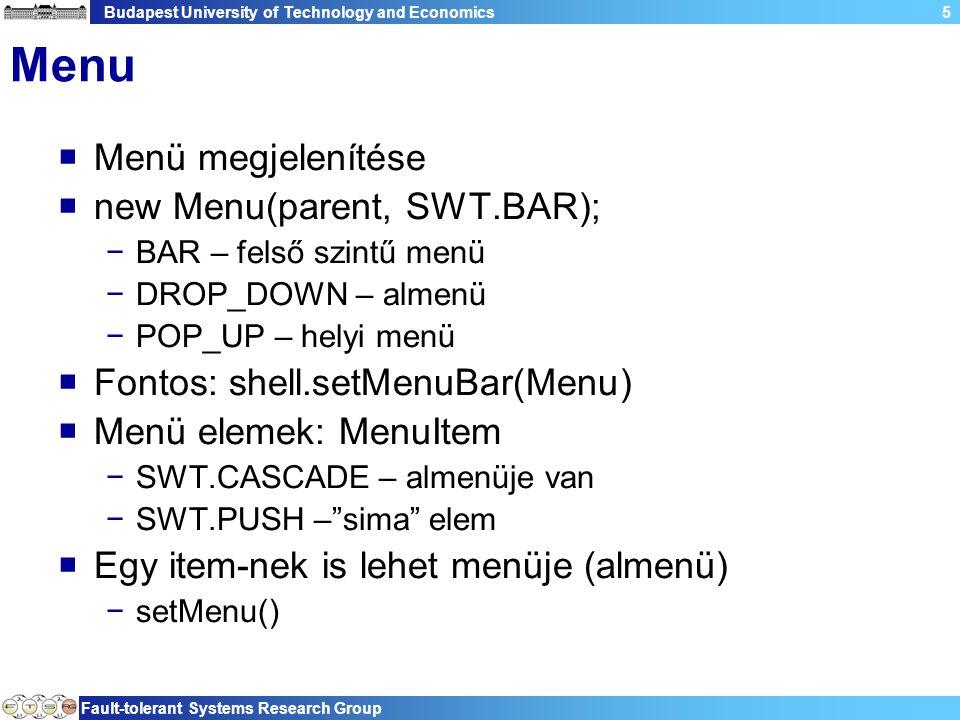 Budapest University of Technology and Economics Fault-tolerant Systems Research Group 5 Menu  Menü megjelenítése  new Menu(parent, SWT.BAR); −BAR – felső szintű menü −DROP_DOWN – almenü −POP_UP – helyi menü  Fontos: shell.setMenuBar(Menu)  Menü elemek: MenuItem −SWT.CASCADE – almenüje van −SWT.PUSH – sima elem  Egy item-nek is lehet menüje (almenü) −setMenu()