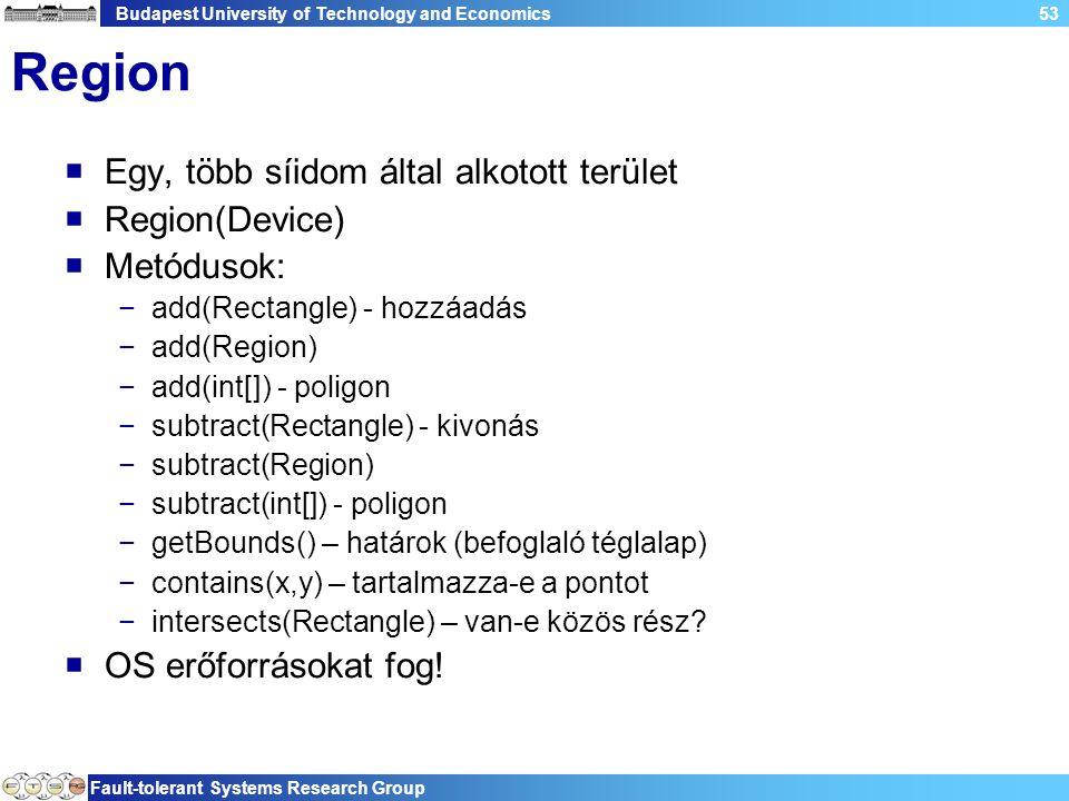 Budapest University of Technology and Economics Fault-tolerant Systems Research Group 53 Region  Egy, több síidom által alkotott terület  Region(Device)  Metódusok: −add(Rectangle) - hozzáadás −add(Region) −add(int[]) - poligon −subtract(Rectangle) - kivonás −subtract(Region) −subtract(int[]) - poligon −getBounds() – határok (befoglaló téglalap) −contains(x,y) – tartalmazza-e a pontot −intersects(Rectangle) – van-e közös rész.