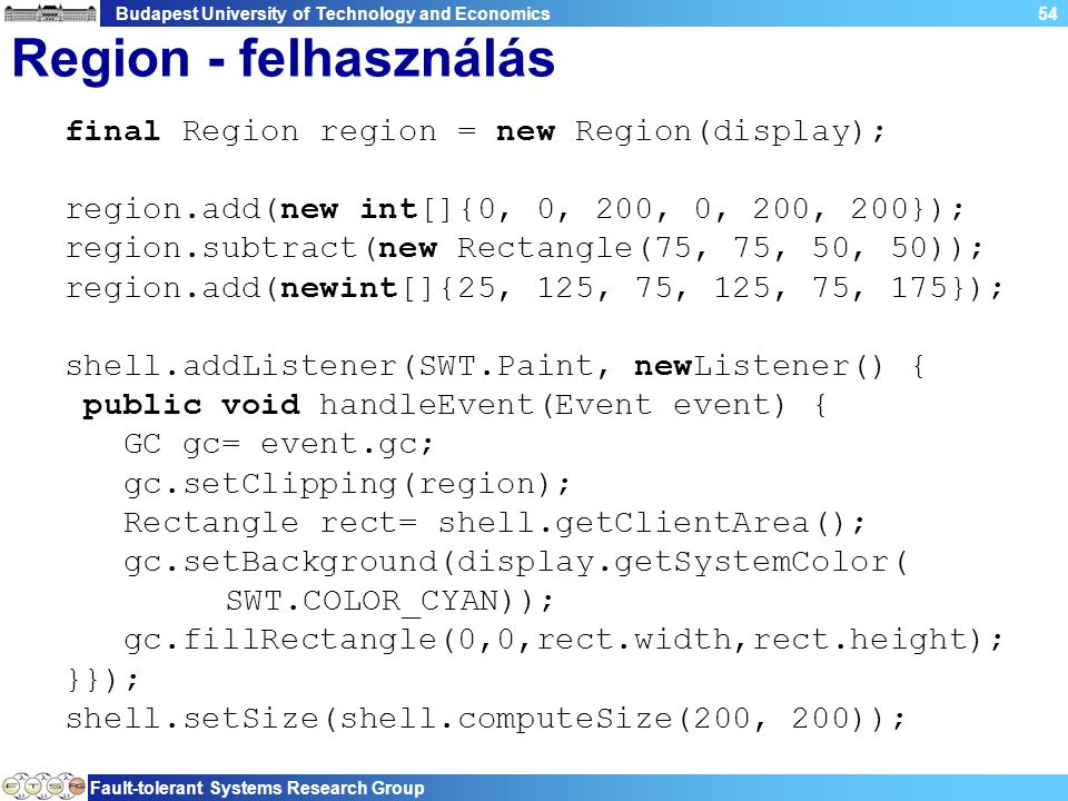 Budapest University of Technology and Economics Fault-tolerant Systems Research Group 54 Region - felhasználás final Region region = new Region(display); region.add(new int[]{0, 0, 200, 0, 200, 200}); region.subtract(new Rectangle(75, 75, 50, 50)); region.add(newint[]{25, 125, 75, 125, 75, 175}); shell.addListener(SWT.Paint, newListener() { public void handleEvent(Event event) { GC gc= event.gc; gc.setClipping(region); Rectangle rect= shell.getClientArea(); gc.setBackground(display.getSystemColor( SWT.COLOR_CYAN)); gc.fillRectangle(0,0,rect.width,rect.height); }}); shell.setSize(shell.computeSize(200, 200));