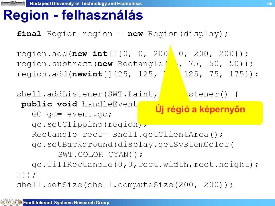 Budapest University of Technology and Economics Fault-tolerant Systems Research Group 55 Region - felhasználás final Region region = new Region(display); region.add(new int[]{0, 0, 200, 0, 200, 200}); region.subtract(new Rectangle(75, 75, 50, 50)); region.add(newint[]{25, 125, 75, 125, 75, 175}); shell.addListener(SWT.Paint, newListener() { public void handleEvent(Event event) { GC gc= event.gc; gc.setClipping(region); Rectangle rect= shell.getClientArea(); gc.setBackground(display.getSystemColor( SWT.COLOR_CYAN)); gc.fillRectangle(0,0,rect.width,rect.height); }}); shell.setSize(shell.computeSize(200, 200)); Új régió a képernyőn