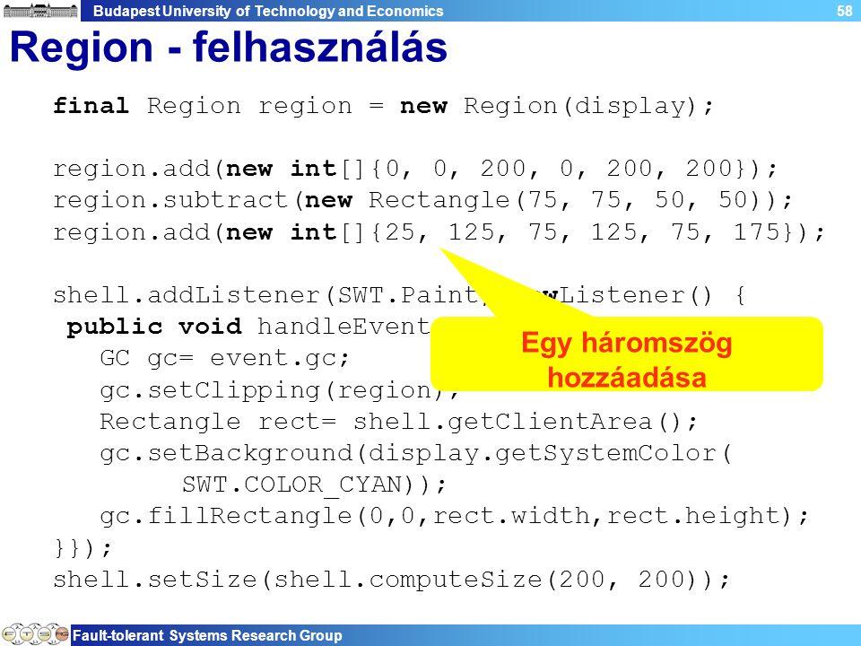Budapest University of Technology and Economics Fault-tolerant Systems Research Group 58 Region - felhasználás final Region region = new Region(display); region.add(new int[]{0, 0, 200, 0, 200, 200}); region.subtract(new Rectangle(75, 75, 50, 50)); region.add(new int[]{25, 125, 75, 125, 75, 175}); shell.addListener(SWT.Paint, newListener() { public void handleEvent(Event event) { GC gc= event.gc; gc.setClipping(region); Rectangle rect= shell.getClientArea(); gc.setBackground(display.getSystemColor( SWT.COLOR_CYAN)); gc.fillRectangle(0,0,rect.width,rect.height); }}); shell.setSize(shell.computeSize(200, 200)); Egy háromszög hozzáadása