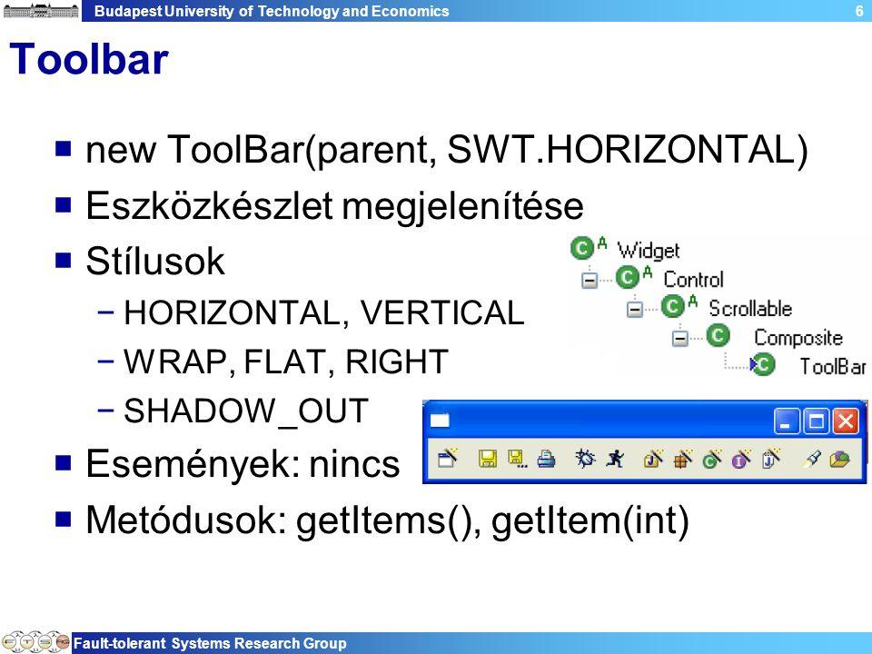 Budapest University of Technology and Economics Fault-tolerant Systems Research Group 6 Toolbar  new ToolBar(parent, SWT.HORIZONTAL)  Eszközkészlet megjelenítése  Stílusok −HORIZONTAL, VERTICAL −WRAP, FLAT, RIGHT −SHADOW_OUT  Események: nincs  Metódusok: getItems(), getItem(int)