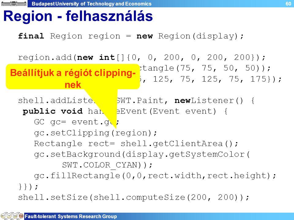 Budapest University of Technology and Economics Fault-tolerant Systems Research Group 60 Region - felhasználás final Region region = new Region(display); region.add(new int[]{0, 0, 200, 0, 200, 200}); region.subtract(new Rectangle(75, 75, 50, 50)); region.add(new int[]{25, 125, 75, 125, 75, 175}); shell.addListener(SWT.Paint, newListener() { public void handleEvent(Event event) { GC gc= event.gc; gc.setClipping(region); Rectangle rect= shell.getClientArea(); gc.setBackground(display.getSystemColor( SWT.COLOR_CYAN)); gc.fillRectangle(0,0,rect.width,rect.height); }}); shell.setSize(shell.computeSize(200, 200)); Beállítjuk a régiót clipping- nek