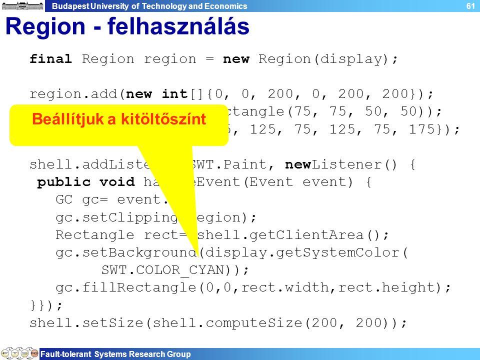 Budapest University of Technology and Economics Fault-tolerant Systems Research Group 61 Region - felhasználás final Region region = new Region(display); region.add(new int[]{0, 0, 200, 0, 200, 200}); region.subtract(new Rectangle(75, 75, 50, 50)); region.add(new int[]{25, 125, 75, 125, 75, 175}); shell.addListener(SWT.Paint, newListener() { public void handleEvent(Event event) { GC gc= event.gc; gc.setClipping(region); Rectangle rect= shell.getClientArea(); gc.setBackground(display.getSystemColor( SWT.COLOR_CYAN)); gc.fillRectangle(0,0,rect.width,rect.height); }}); shell.setSize(shell.computeSize(200, 200)); Beállítjuk a kitöltőszínt