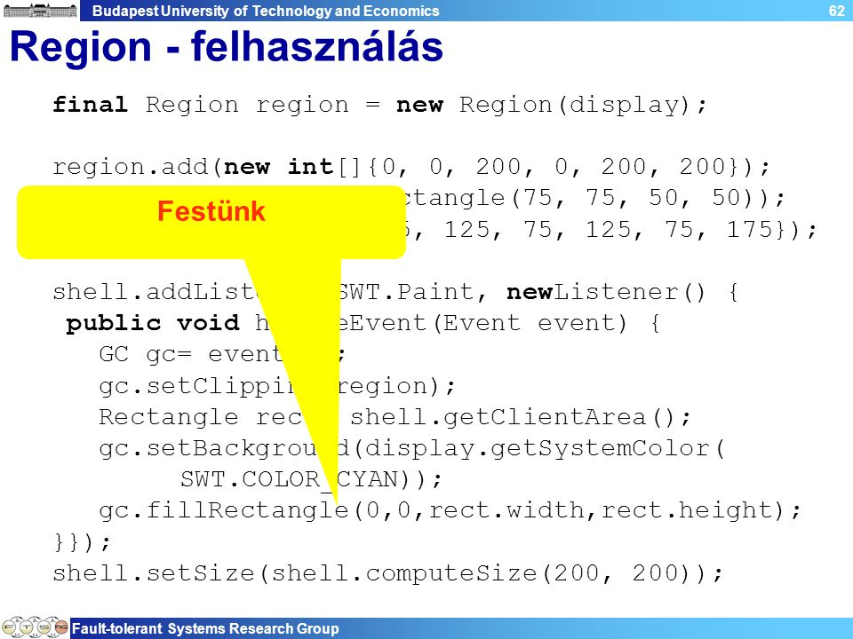 Budapest University of Technology and Economics Fault-tolerant Systems Research Group 62 Region - felhasználás final Region region = new Region(display); region.add(new int[]{0, 0, 200, 0, 200, 200}); region.subtract(new Rectangle(75, 75, 50, 50)); region.add(new int[]{25, 125, 75, 125, 75, 175}); shell.addListener(SWT.Paint, newListener() { public void handleEvent(Event event) { GC gc= event.gc; gc.setClipping(region); Rectangle rect= shell.getClientArea(); gc.setBackground(display.getSystemColor( SWT.COLOR_CYAN)); gc.fillRectangle(0,0,rect.width,rect.height); }}); shell.setSize(shell.computeSize(200, 200)); Festünk