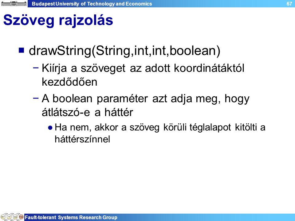 Budapest University of Technology and Economics Fault-tolerant Systems Research Group 67 Szöveg rajzolás  drawString(String,int,int,boolean) −Kiírja a szöveget az adott koordinátáktól kezdődően −A boolean paraméter azt adja meg, hogy átlátszó-e a háttér ●Ha nem, akkor a szöveg körüli téglalapot kitölti a háttérszínnel