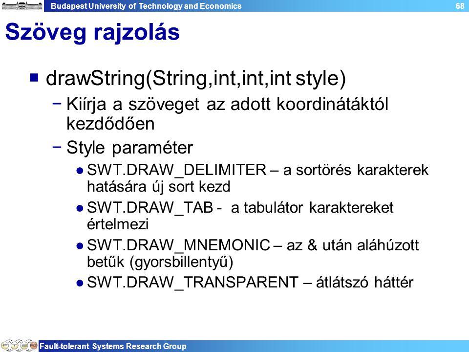 Budapest University of Technology and Economics Fault-tolerant Systems Research Group 68 Szöveg rajzolás  drawString(String,int,int,int style) −Kiírja a szöveget az adott koordinátáktól kezdődően −Style paraméter ●SWT.DRAW_DELIMITER – a sortörés karakterek hatására új sort kezd ●SWT.DRAW_TAB - a tabulátor karaktereket értelmezi ●SWT.DRAW_MNEMONIC – az & után aláhúzott betűk (gyorsbillentyű) ●SWT.DRAW_TRANSPARENT – átlátszó háttér
