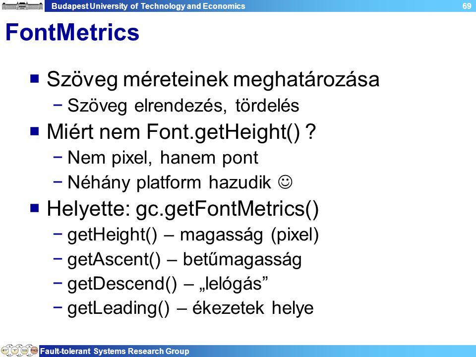 Budapest University of Technology and Economics Fault-tolerant Systems Research Group 69 FontMetrics  Szöveg méreteinek meghatározása −Szöveg elrendezés, tördelés  Miért nem Font.getHeight() .