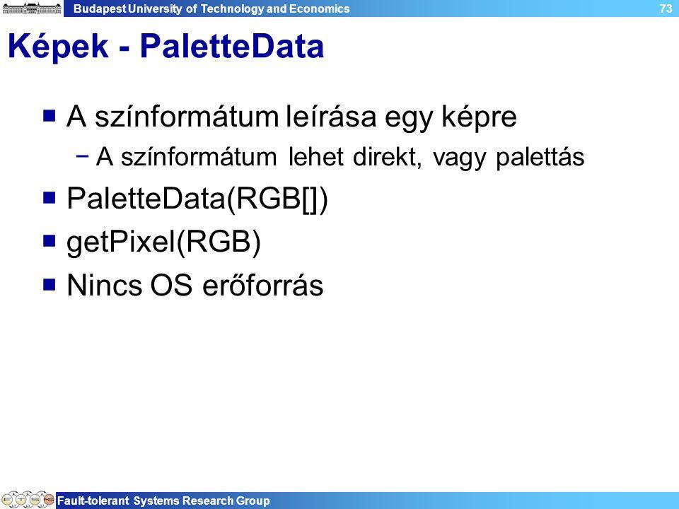 Budapest University of Technology and Economics Fault-tolerant Systems Research Group 73 Képek - PaletteData  A színformátum leírása egy képre −A színformátum lehet direkt, vagy palettás  PaletteData(RGB[])  getPixel(RGB)  Nincs OS erőforrás