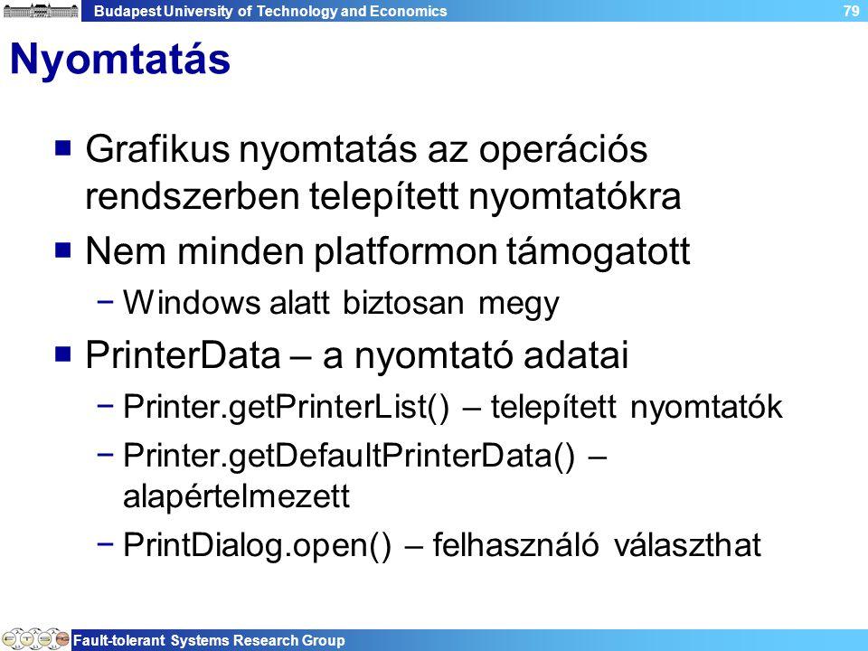 Budapest University of Technology and Economics Fault-tolerant Systems Research Group 79 Nyomtatás  Grafikus nyomtatás az operációs rendszerben telepített nyomtatókra  Nem minden platformon támogatott −Windows alatt biztosan megy  PrinterData – a nyomtató adatai −Printer.getPrinterList() – telepített nyomtatók −Printer.getDefaultPrinterData() – alapértelmezett −PrintDialog.open() – felhasználó választhat