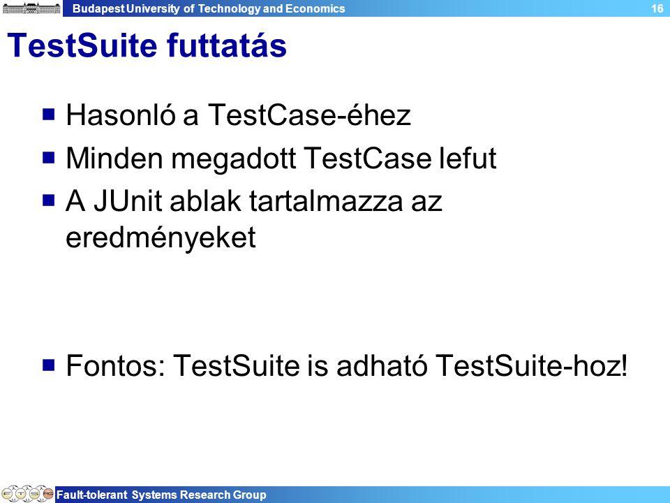 Budapest University of Technology and Economics Fault-tolerant Systems Research Group 16 TestSuite futtatás  Hasonló a TestCase-éhez  Minden megadott TestCase lefut  A JUnit ablak tartalmazza az eredményeket  Fontos: TestSuite is adható TestSuite-hoz!