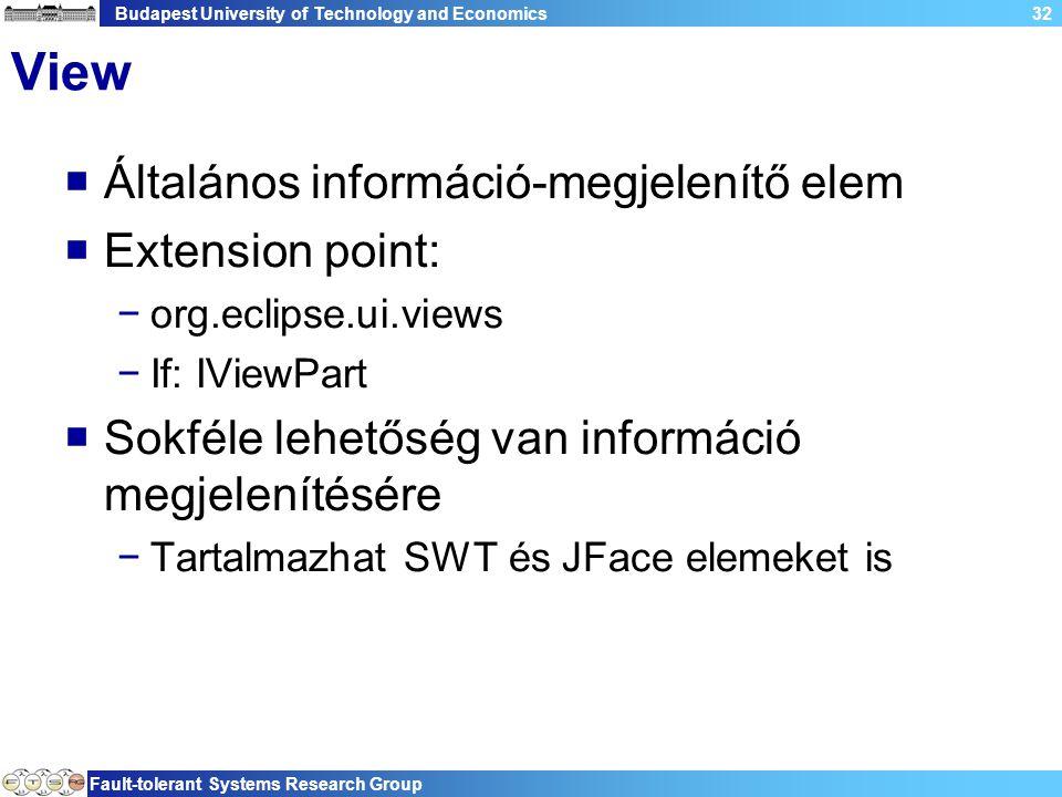 Budapest University of Technology and Economics Fault-tolerant Systems Research Group 32 View  Általános információ-megjelenítő elem  Extension point: −org.eclipse.ui.views −If: IViewPart  Sokféle lehetőség van információ megjelenítésére −Tartalmazhat SWT és JFace elemeket is