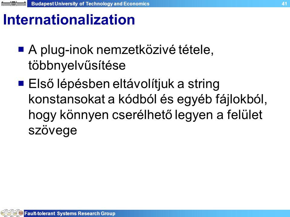 Budapest University of Technology and Economics Fault-tolerant Systems Research Group 41 Internationalization  A plug-inok nemzetközivé tétele, többnyelvűsítése  Első lépésben eltávolítjuk a string konstansokat a kódból és egyéb fájlokból, hogy könnyen cserélhető legyen a felület szövege