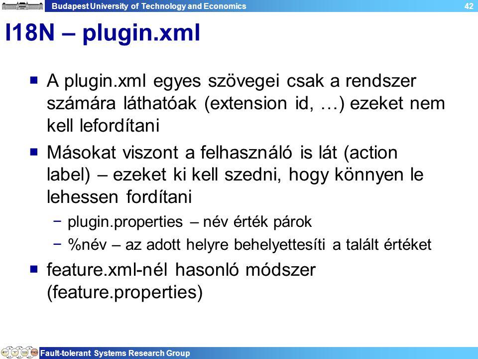Budapest University of Technology and Economics Fault-tolerant Systems Research Group 42 I18N – plugin.xml  A plugin.xml egyes szövegei csak a rendszer számára láthatóak (extension id, …) ezeket nem kell lefordítani  Másokat viszont a felhasználó is lát (action label) – ezeket ki kell szedni, hogy könnyen le lehessen fordítani −plugin.properties – név érték párok −%név – az adott helyre behelyettesíti a talált értéket  feature.xml-nél hasonló módszer (feature.properties)