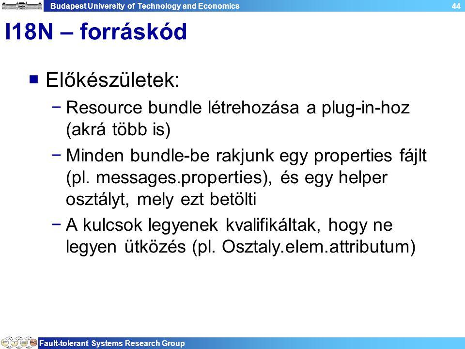 Budapest University of Technology and Economics Fault-tolerant Systems Research Group 44 I18N – forráskód  Előkészületek: −Resource bundle létrehozása a plug-in-hoz (akrá több is) −Minden bundle-be rakjunk egy properties fájlt (pl.