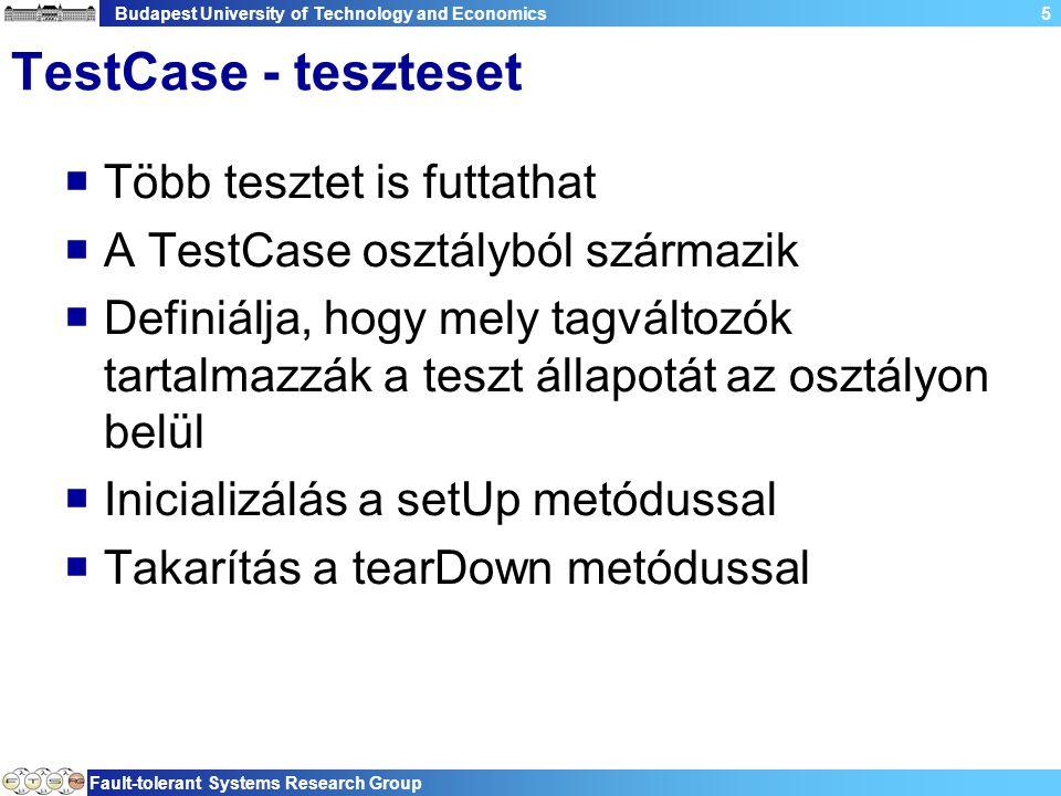 Budapest University of Technology and Economics Fault-tolerant Systems Research Group 5 TestCase - teszteset  Több tesztet is futtathat  A TestCase osztályból származik  Definiálja, hogy mely tagváltozók tartalmazzák a teszt állapotát az osztályon belül  Inicializálás a setUp metódussal  Takarítás a tearDown metódussal