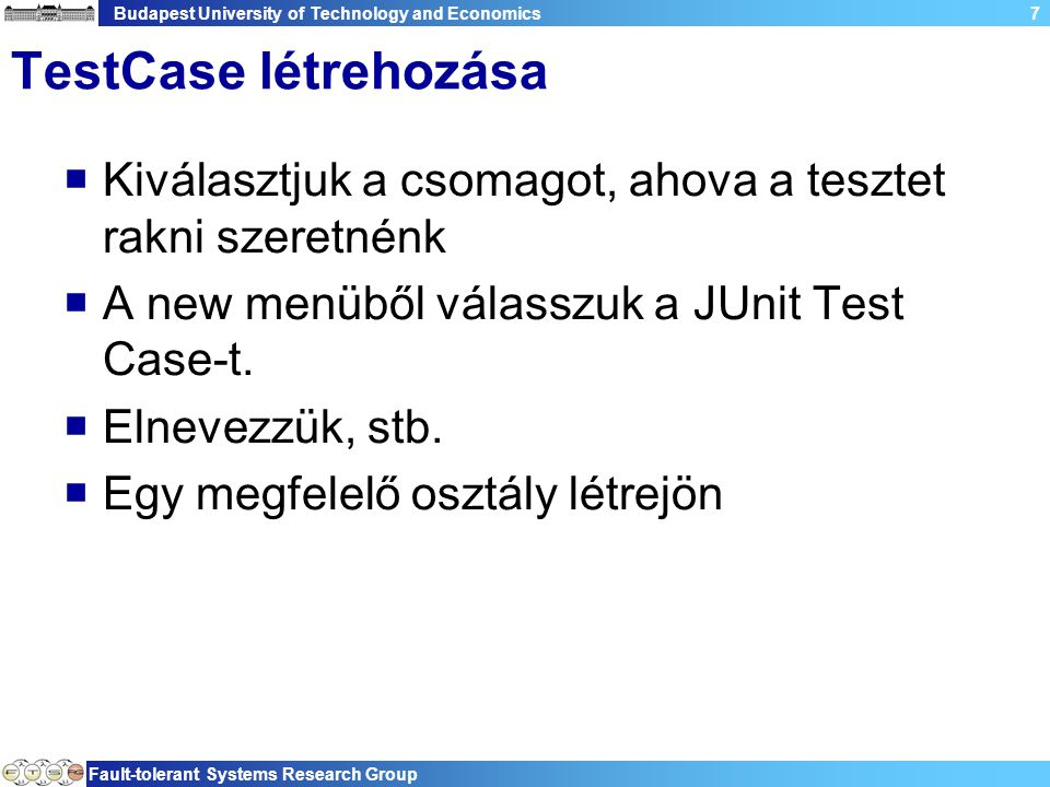 Budapest University of Technology and Economics Fault-tolerant Systems Research Group 8 Példa: TestCase package com.espirity.course.testing; import junit.framework.TestCase; public class FirstTestCase extends TestCase { public FirstTestCase(String arg0) { super(arg0); } public static void main(String[] args) { } protected void setUp() throws Exception { super.setUp(); } protected void tearDown() throws Exception { super.tearDown(); }