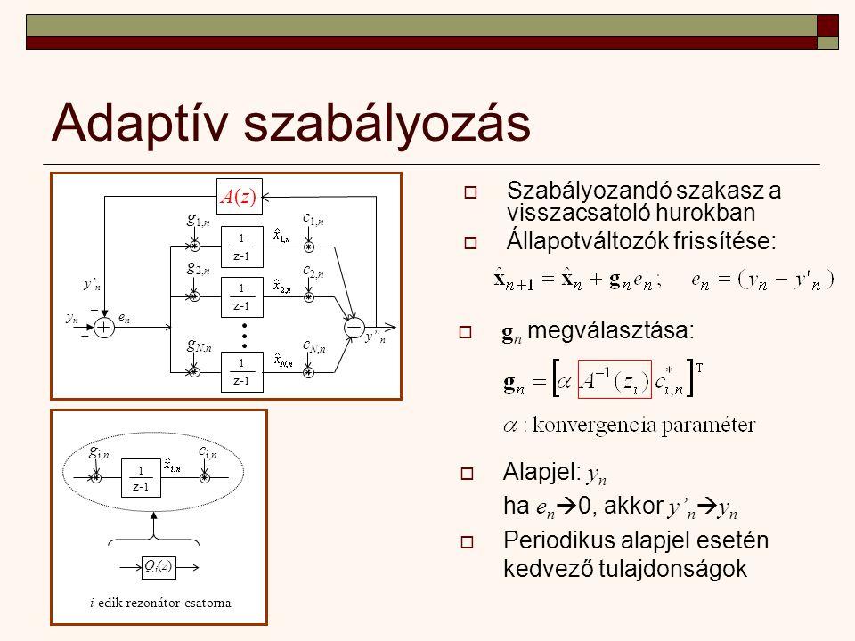 Adaptív szabályozás  Szabályozandó szakasz a visszacsatoló hurokban  Állapotváltozók frissítése: – ynyn + enen 1 z- 1 1 g 1,n g 2,n c 1,n c 2,n y n cN,ncN,n 1 z- 1 gN,ngN,n 1 g i,n c i,n Qi(z)Qi(z) i-edik rezonátor csatorna  g n megválasztása: A(z)A(z) y' n  Alapjel: y n ha e n  0, akkor y' n  y n  Periodikus alapjel esetén kedvező tulajdonságok