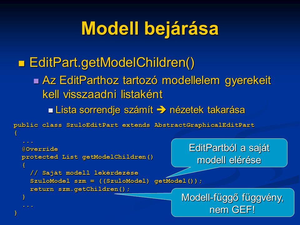 Modell bejárása EditPart.getModelChildren() EditPart.getModelChildren() Az EditParthoz tartozó modellelem gyerekeit kell visszaadni listaként Az EditParthoz tartozó modellelem gyerekeit kell visszaadni listaként Lista sorrendje számít  nézetek takarása Lista sorrendje számít  nézetek takarása public class SzuloEditPart extends AbstractGraphicalEditPart {...