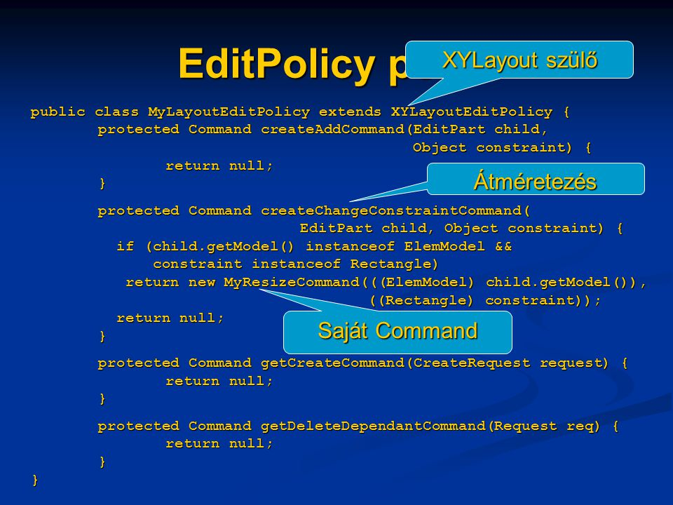 EditPolicy példa public class MyLayoutEditPolicy extends XYLayoutEditPolicy { protected Command createAddCommand(EditPart child, Object constraint) { return null; } protected Command createChangeConstraintCommand( EditPart child, Object constraint) { if (child.getModel() instanceof ElemModel && constraint instanceof Rectangle) return new MyResizeCommand(((ElemModel) child.getModel()), ((Rectangle) constraint)); return null; } protected Command getCreateCommand(CreateRequest request) { return null; } protected Command getDeleteDependantCommand(Request req) { return null; } } XYLayout szülő Átméretezés Saját Command