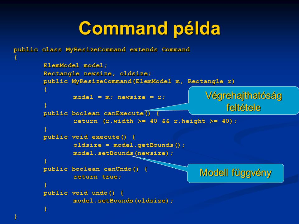 Command példa public class MyResizeCommand extends Command { ElemModel model; Rectangle newsize, oldsize; public MyResizeCommand(ElemModel m, Rectangle r) { model = m; newsize = r; } public boolean canExecute() { return (r.width >= 40 && r.height >= 40); } public void execute() { oldsize = model.getBounds(); model.setBounds(newsize); } public boolean canUndo() { return true; } public void undo() { model.setBounds(oldsize); } } Végrehajthatóság feltétele Modell függvény