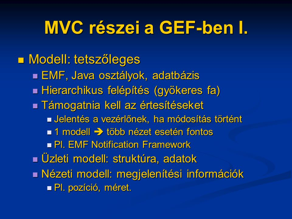 Nyíl modell Szintén semmi megkötés Szintén semmi megkötés Célszerű ha tudja a saját forrását és célját Célszerű ha tudja a saját forrását és célját Forrás/cél objektumnak mindenképpen tudnia kell a nyilakról Forrás/cél objektumnak mindenképpen tudnia kell a nyilakról Navigálás a nyilakhoz a forrás/cél EditPartban Navigálás a nyilakhoz a forrás/cél EditPartban getModel(Source|Target)Connections() getModel(Source|Target)Connections()...