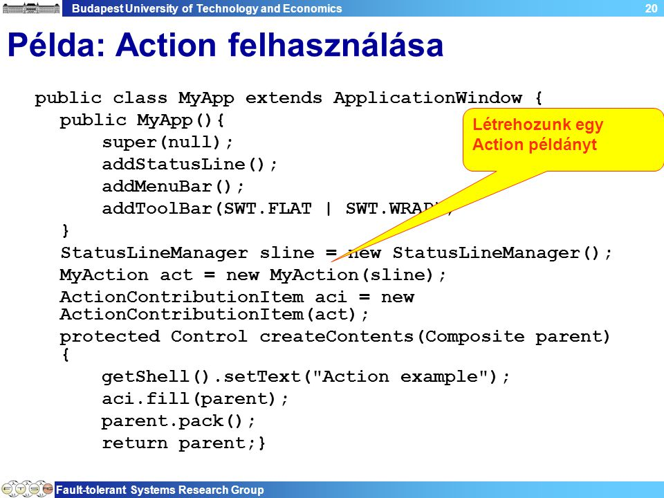 Budapest University of Technology and Economics Fault-tolerant Systems Research Group 20 Példa: Action felhasználása public class MyApp extends ApplicationWindow { public MyApp(){ super(null); addStatusLine(); addMenuBar(); addToolBar(SWT.FLAT | SWT.WRAP); } StatusLineManager sline = new StatusLineManager(); MyAction act = new MyAction(sline); ActionContributionItem aci = new ActionContributionItem(act); protected Control createContents(Composite parent) { getShell().setText( Action example ); aci.fill(parent); parent.pack(); return parent;} Létrehozunk egy Action példányt