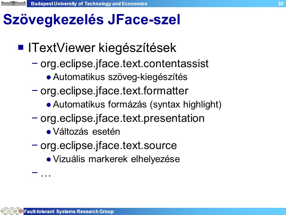 Budapest University of Technology and Economics Fault-tolerant Systems Research Group 30 Szövegkezelés JFace-szel  ITextViewer kiegészítések −org.eclipse.jface.text.contentassist ●Automatikus szöveg-kiegészítés −org.eclipse.jface.text.formatter ●Automatikus formázás (syntax highlight) −org.eclipse.jface.text.presentation ●Változás esetén −org.eclipse.jface.text.source ●Vizuális markerek elhelyezése −…