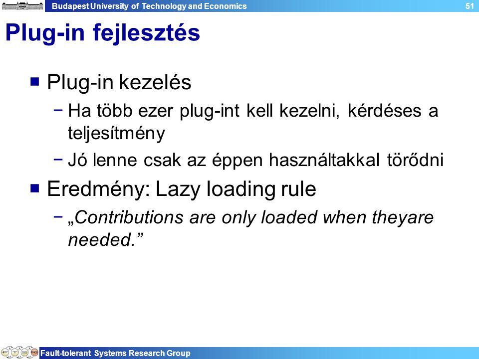 """Budapest University of Technology and Economics Fault-tolerant Systems Research Group 51 Plug-in fejlesztés  Plug-in kezelés −Ha több ezer plug-int kell kezelni, kérdéses a teljesítmény −Jó lenne csak az éppen használtakkal törődni  Eredmény: Lazy loading rule −""""Contributions are only loaded when theyare needed."""